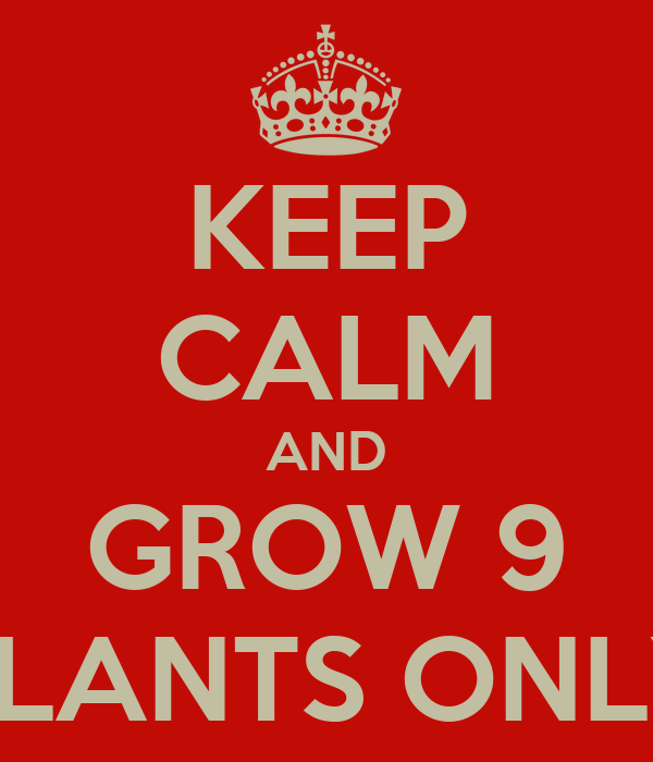 KEEP CALM AND GROW 9 PLANTS ONLY