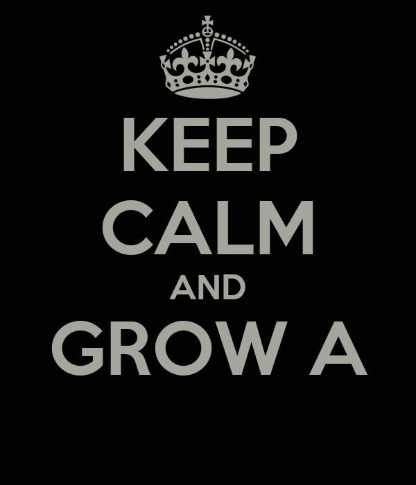KEEP CALM AND GROW A