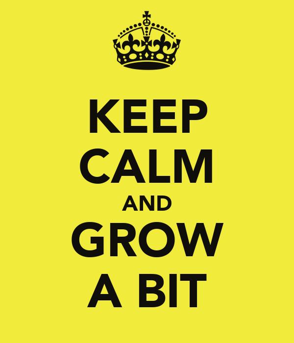 KEEP CALM AND GROW A BIT