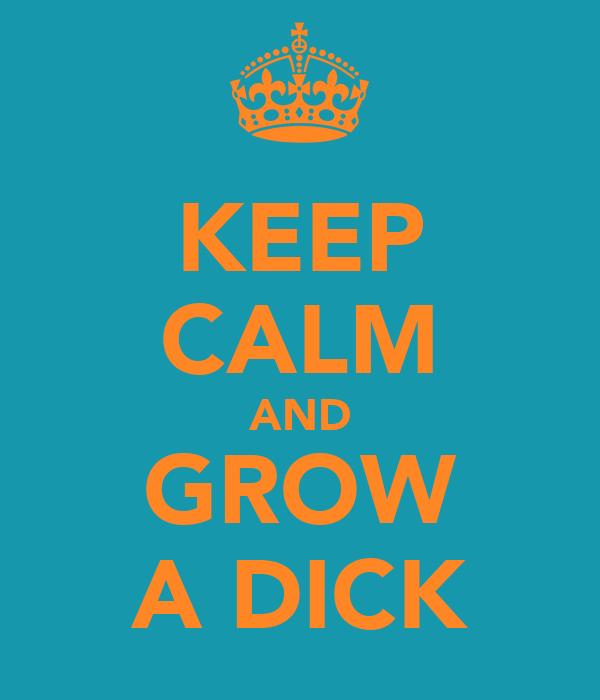 KEEP CALM AND GROW A DICK