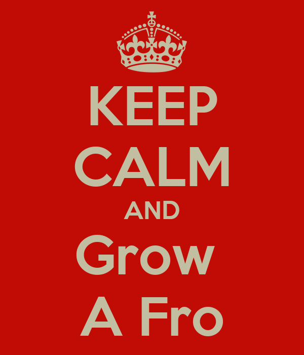 KEEP CALM AND Grow  A Fro