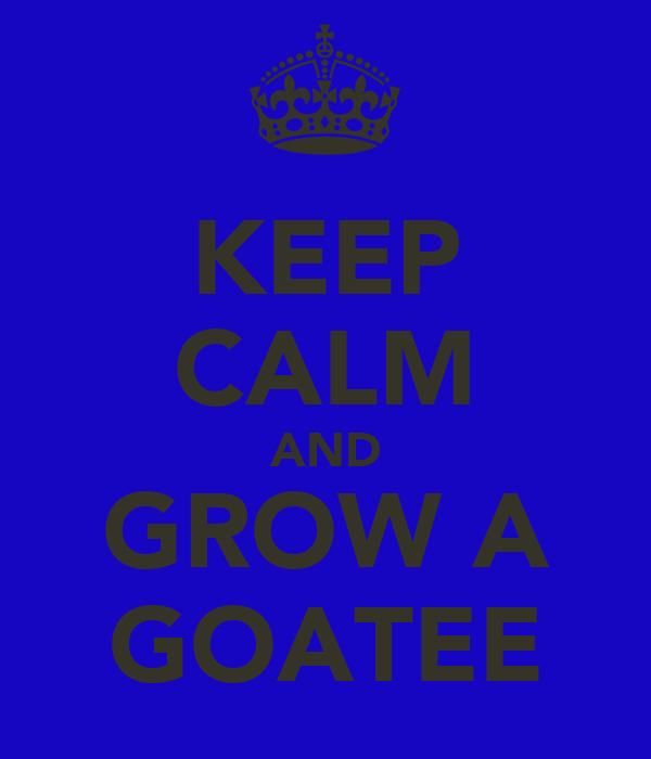KEEP CALM AND GROW A GOATEE