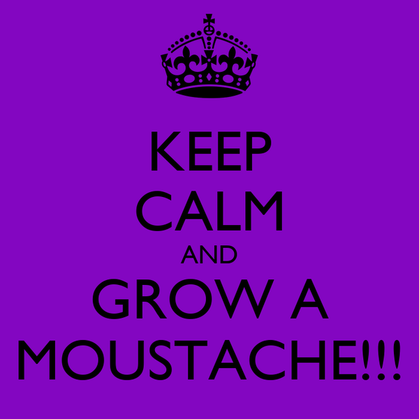KEEP CALM AND GROW A MOUSTACHE!!!