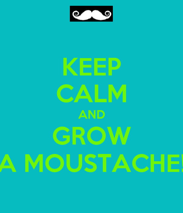 KEEP CALM AND GROW A MOUSTACHE!