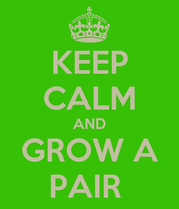 KEEP CALM AND GROW A PAIR