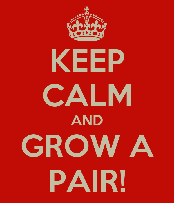 KEEP CALM AND GROW A PAIR!
