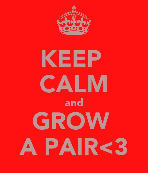 KEEP  CALM and GROW  A PAIR<3