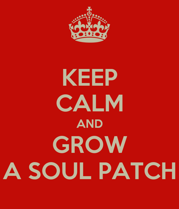 KEEP CALM AND GROW A SOUL PATCH