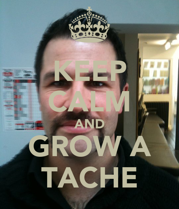 KEEP CALM AND GROW A TACHE