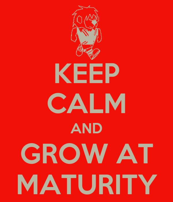 KEEP CALM AND GROW AT MATURITY