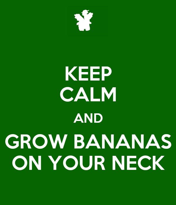 KEEP CALM AND GROW BANANAS ON YOUR NECK
