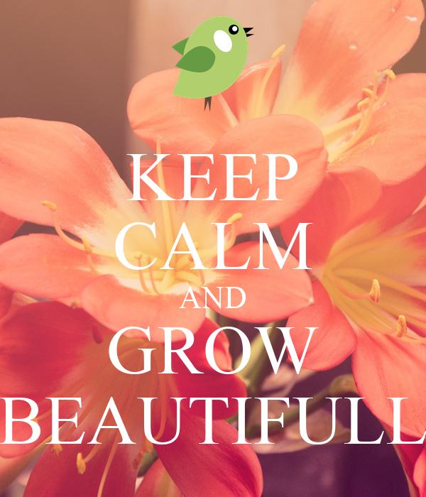 KEEP CALM AND GROW BEAUTIFULL