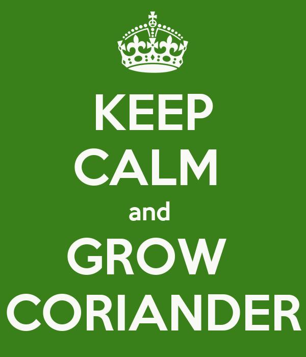 KEEP CALM  and  GROW  CORIANDER