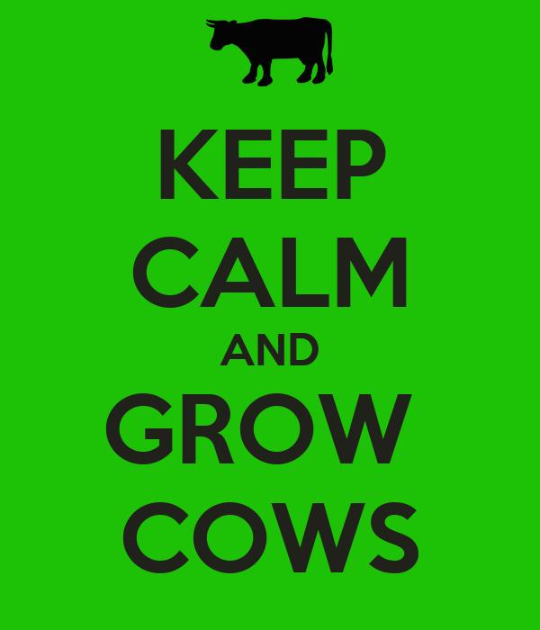 KEEP CALM AND GROW  COWS