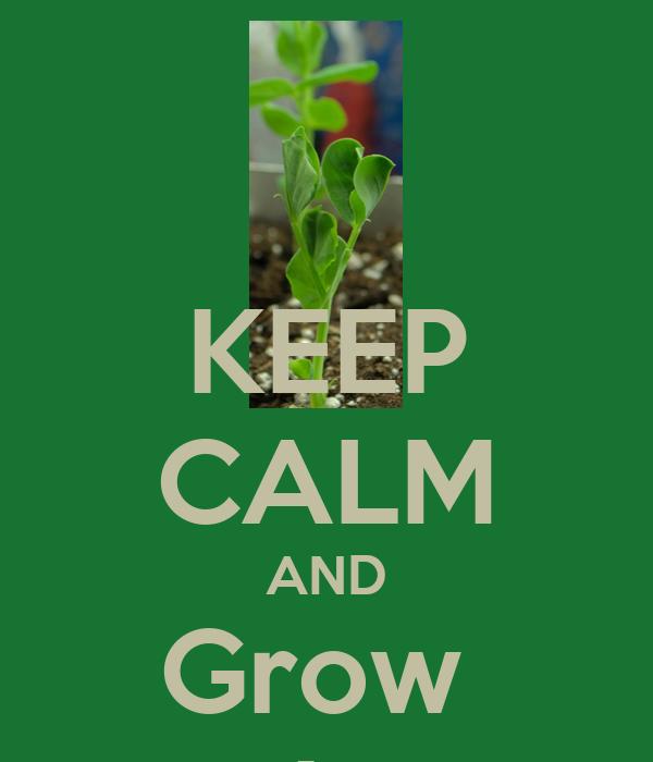 KEEP CALM AND Grow  It