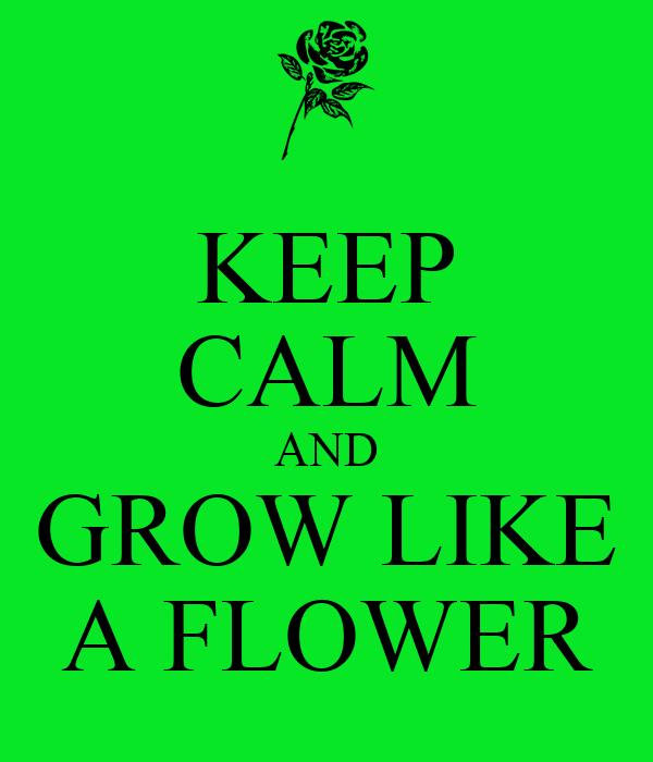 KEEP CALM AND GROW LIKE A FLOWER