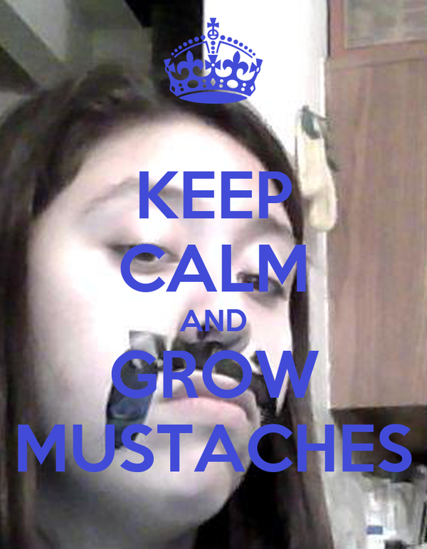KEEP CALM AND GROW MUSTACHES