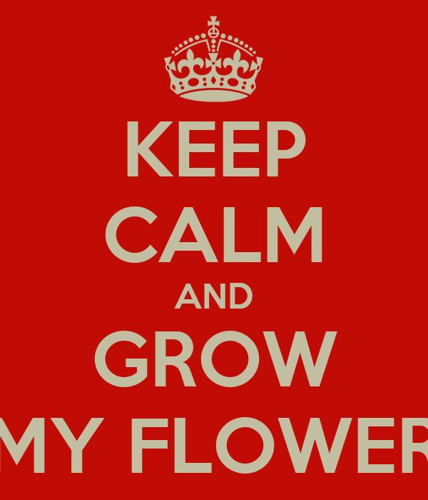KEEP CALM AND GROW MY FLOWER