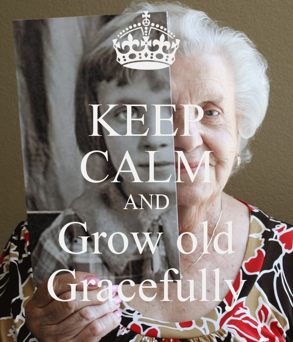 KEEP CALM AND Grow old Gracefully