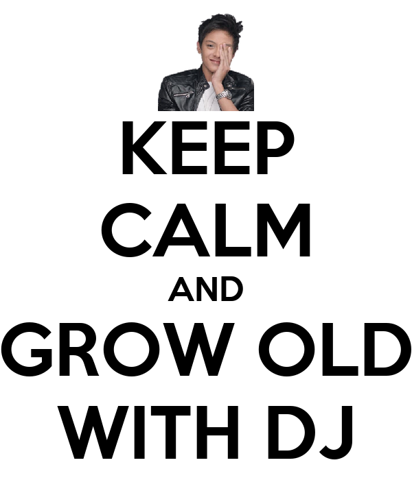 KEEP CALM AND GROW OLD WITH DJ