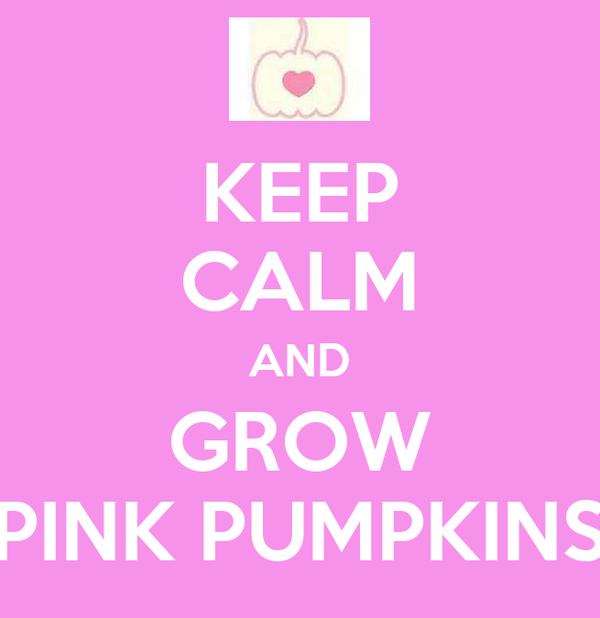 KEEP CALM AND GROW PINK PUMPKINS