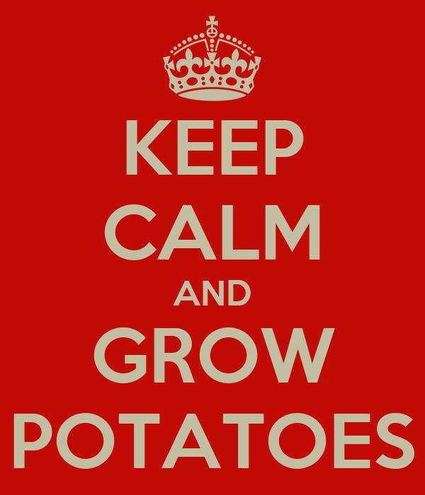 KEEP CALM AND GROW POTATOES