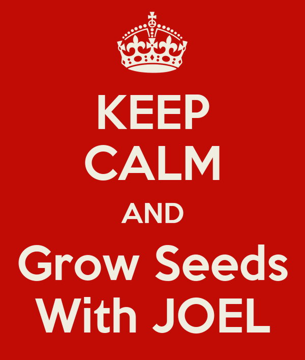 KEEP CALM AND Grow Seeds With JOEL