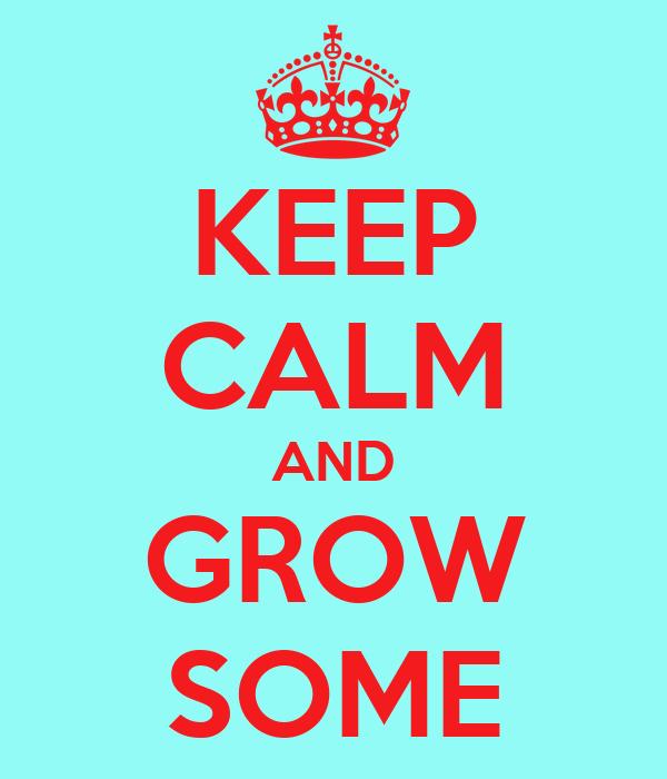 KEEP CALM AND GROW SOME