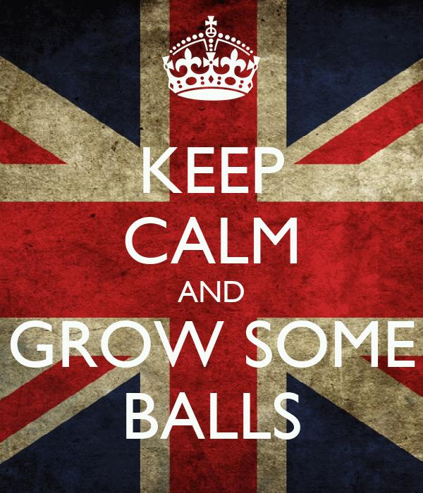 KEEP CALM AND GROW SOME BALLS