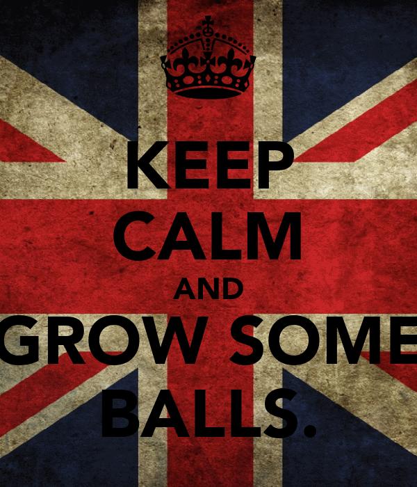 KEEP CALM AND GROW SOME BALLS.