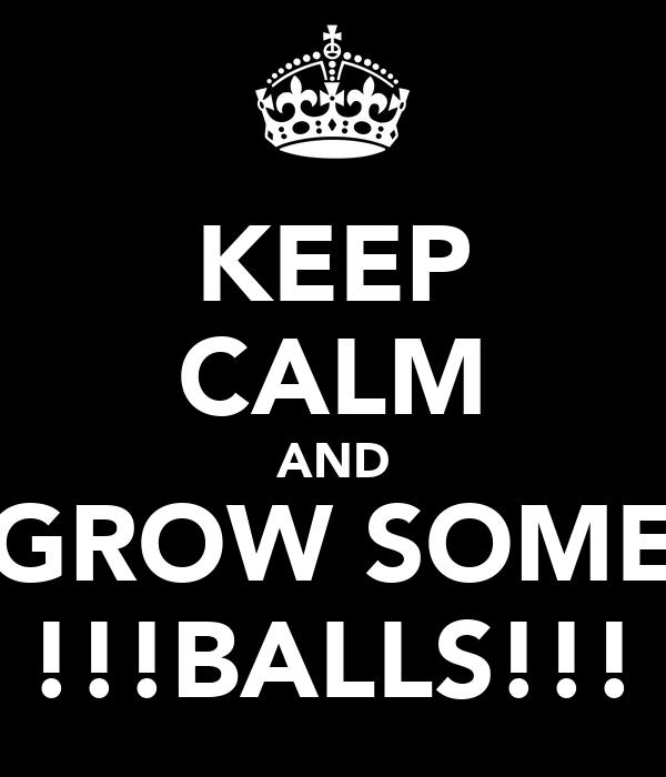 KEEP CALM AND GROW SOME !!!BALLS!!!