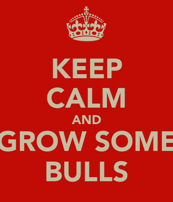 KEEP CALM AND GROW SOME BULLS