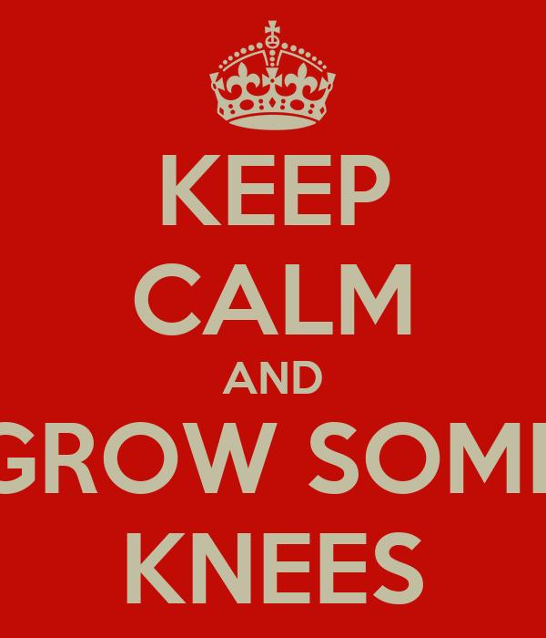 KEEP CALM AND GROW SOME KNEES