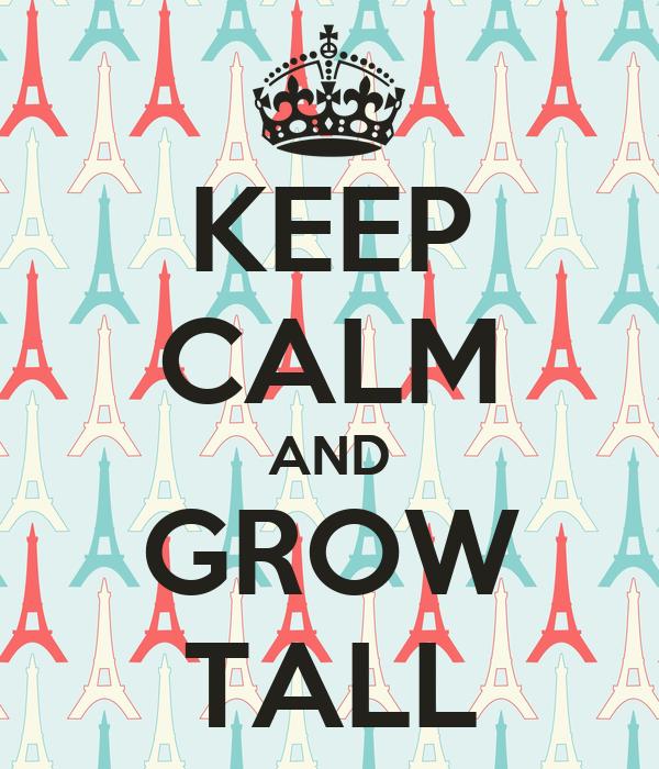 KEEP CALM AND GROW TALL