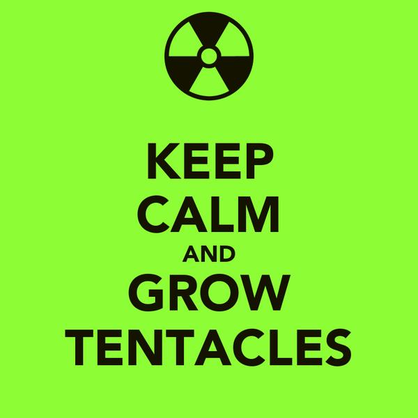 KEEP CALM AND GROW TENTACLES