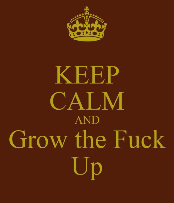 KEEP CALM AND Grow the Fuck Up