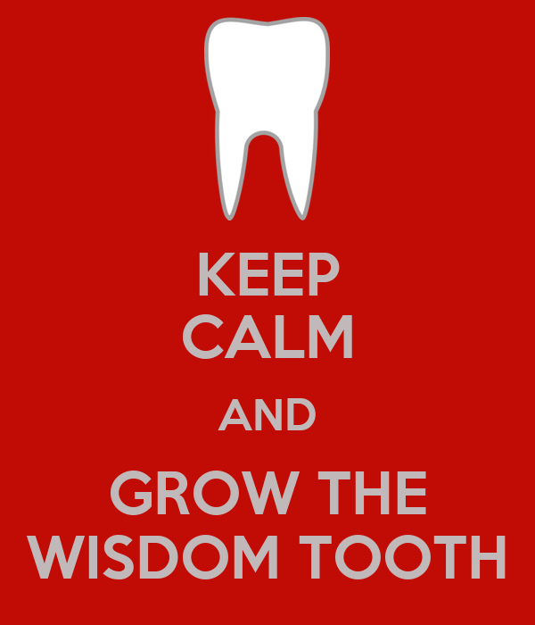 KEEP CALM AND GROW THE WISDOM TOOTH