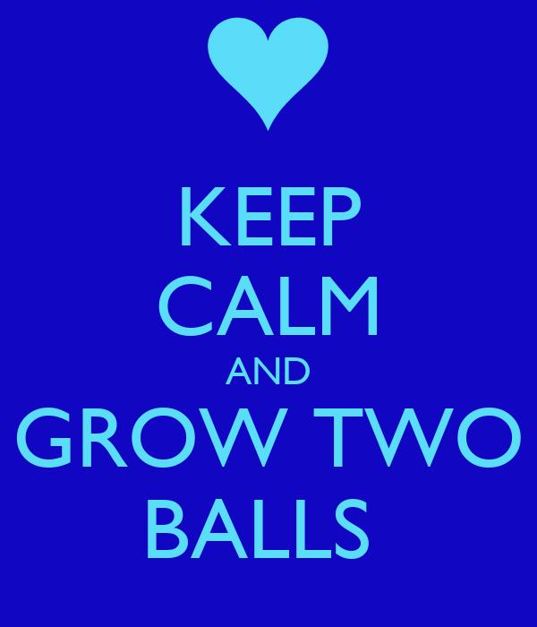 KEEP CALM AND GROW TWO BALLS