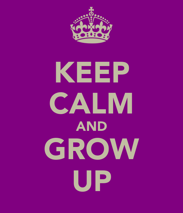 KEEP CALM AND GROW UP