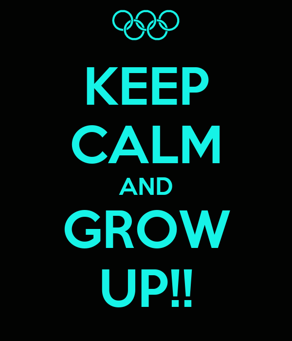 KEEP CALM AND GROW UP!!