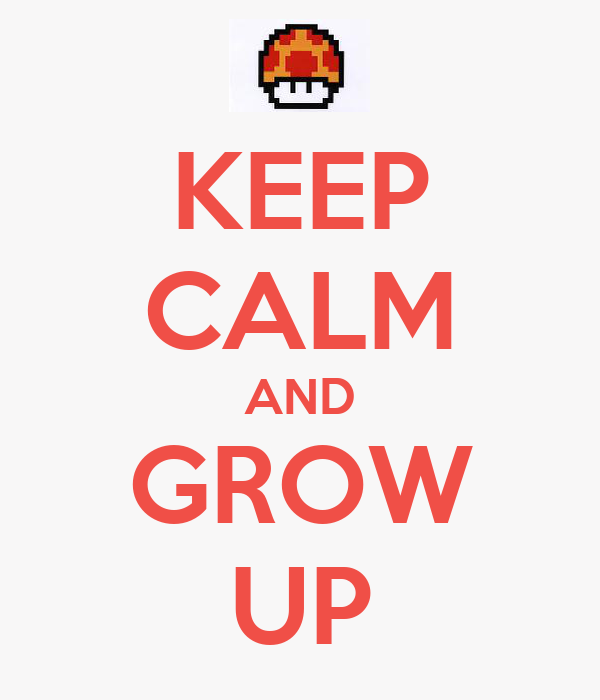 KEEP CALM AND GROW UP