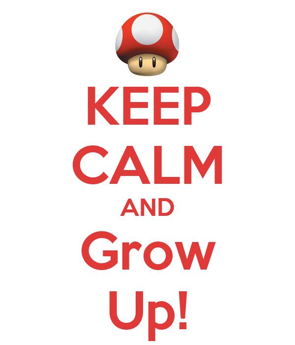 KEEP CALM AND Grow Up!