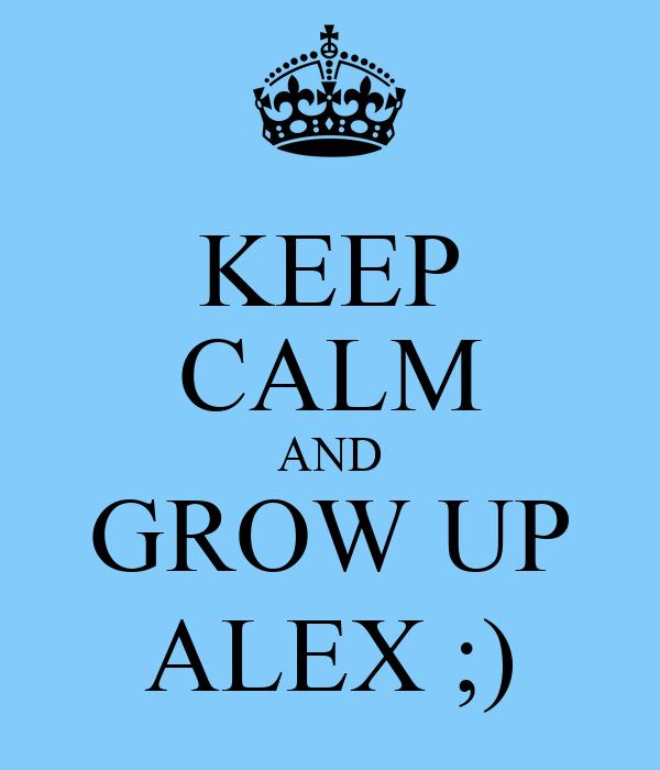 KEEP CALM AND GROW UP ALEX ;)