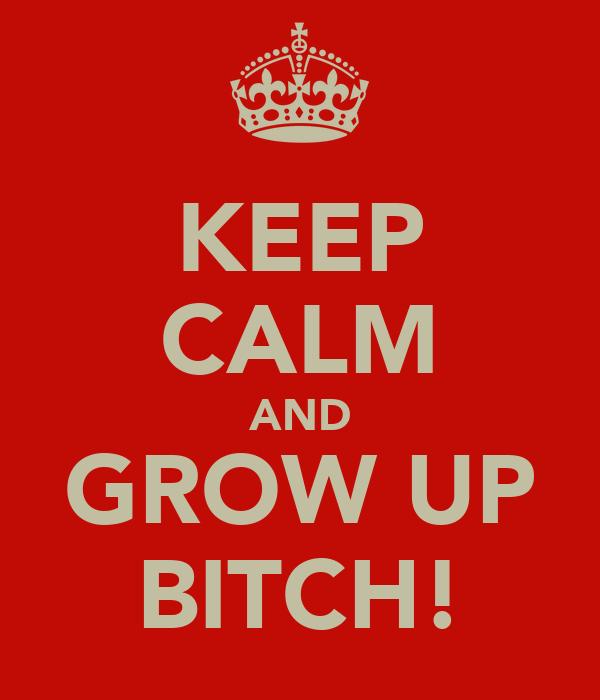 KEEP CALM AND GROW UP BITCH!
