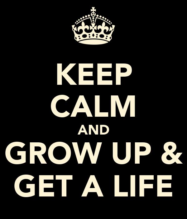 KEEP CALM AND GROW UP & GET A LIFE