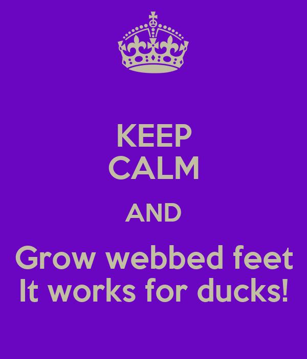 KEEP CALM AND Grow webbed feet It works for ducks!