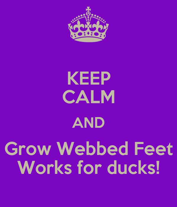 KEEP CALM AND Grow Webbed Feet Works for ducks!