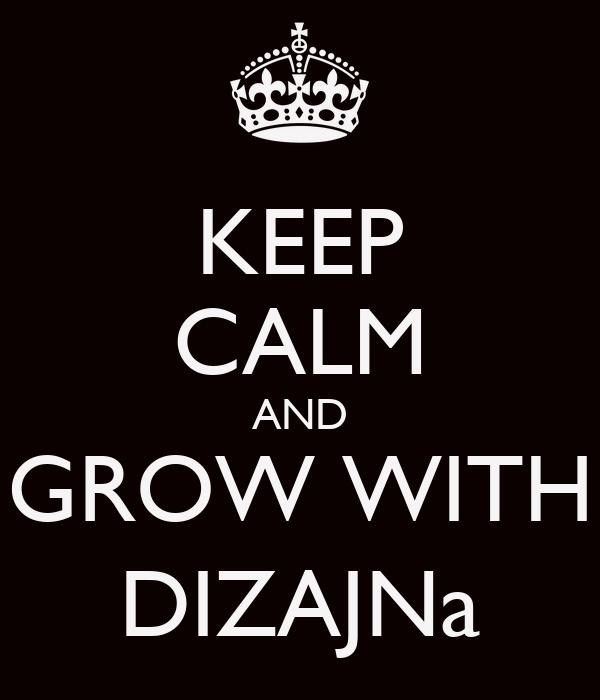 KEEP CALM AND GROW WITH DIZAJNa