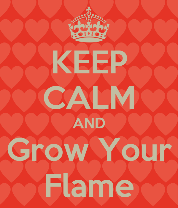 KEEP CALM AND Grow Your Flame