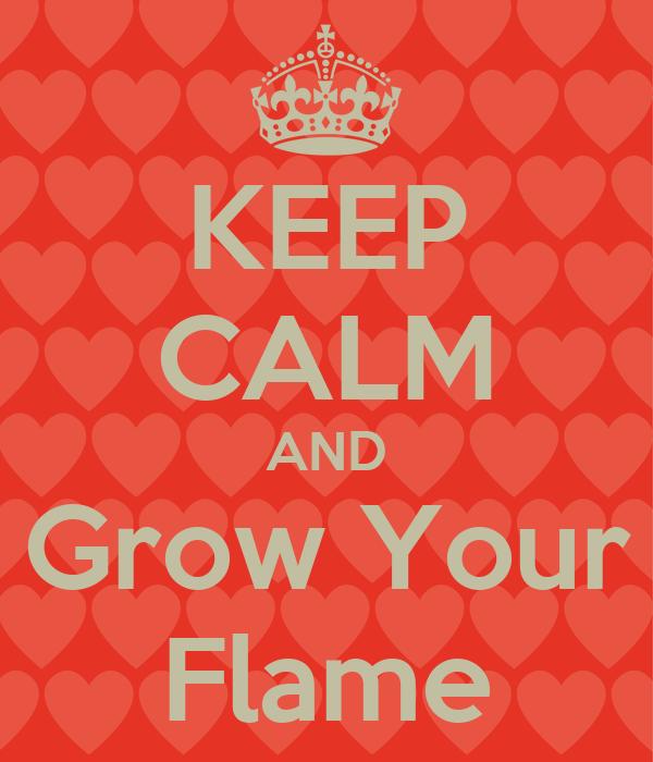 KEEP CALM AND Grow Your Flame
